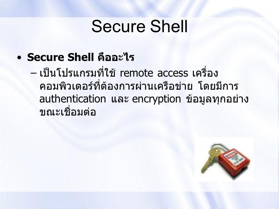 Secure Shell Secure Shell คืออะไร – เป็นโปรแกรมที่ใช้ remote access เครื่อง คอมพิวเตอร์ที่ต้องการผ่านเครือข่าย โดยมีการ authentication และ encryption
