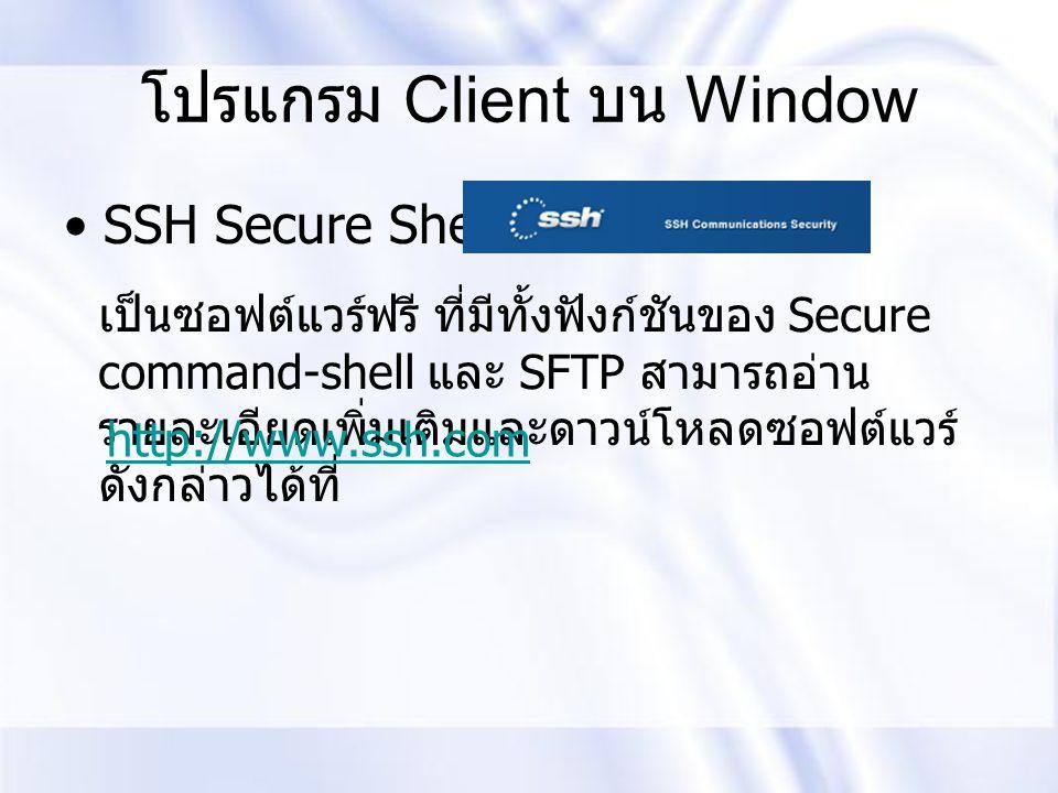 โปรแกรม Client บน Window SSH Secure Shell Client เป็นซอฟต์แวร์ฟรี ที่มีทั้งฟังก์ชันของ Secure command-shell และ SFTP สามารถอ่าน รายละเอียดเพิ่มเติมและ