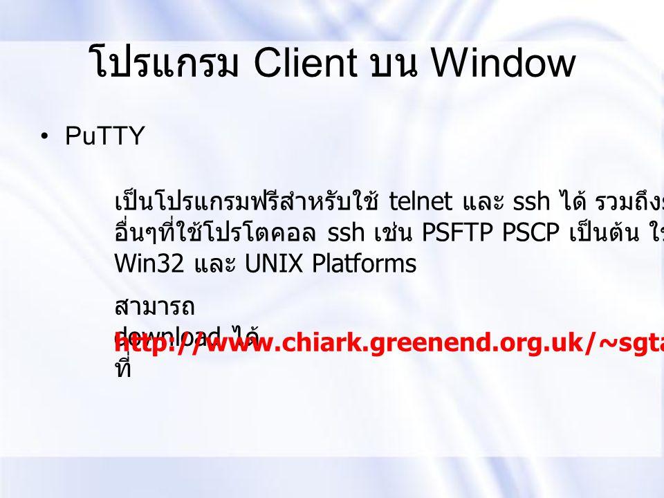 โปรแกรม Client บน Window PuTTY เป็นโปรแกรมฟรีสำหรับใช้ telnet และ ssh ได้ รวมถึง service อื่นๆที่ใช้โปรโตคอล ssh เช่น PSFTP PSCP เป็นต้น ใช้ได้บน Win3