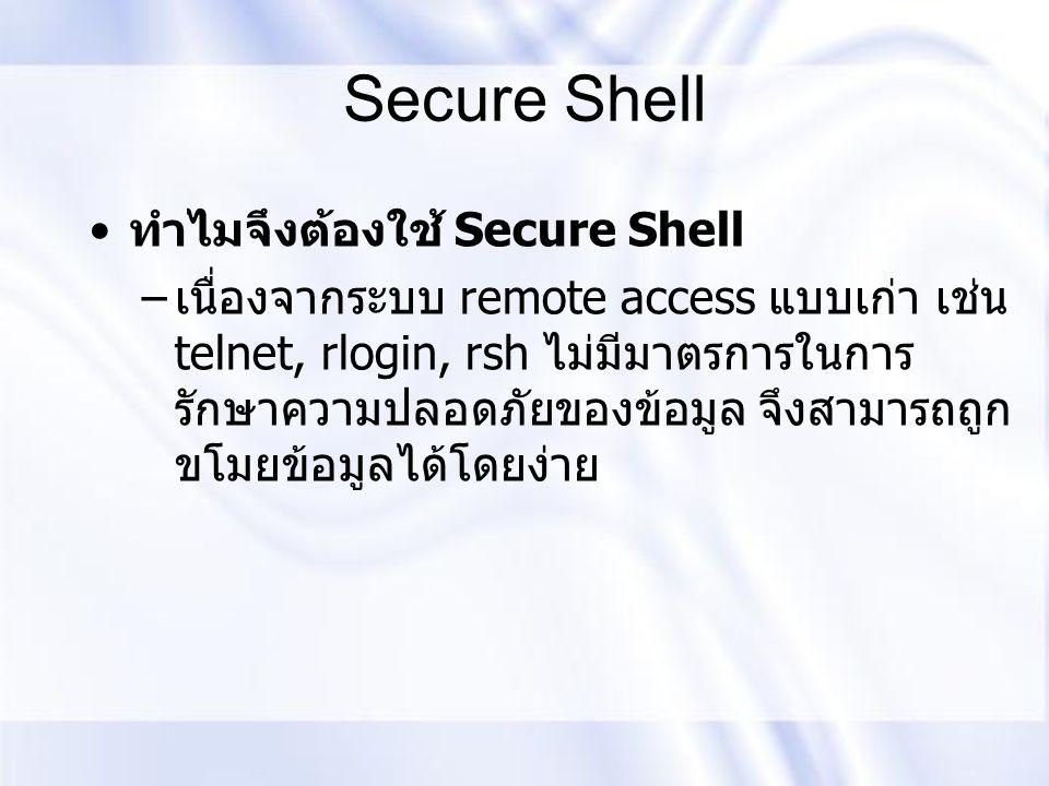 Secure Shell ทำไมจึงต้องใช้ Secure Shell – เนื่องจากระบบ remote access แบบเก่า เช่น telnet, rlogin, rsh ไม่มีมาตรการในการ รักษาความปลอดภัยของข้อมูล จึ