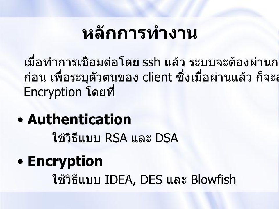 หลักการทำงาน Authentication ใช้วิธีแบบ RSA และ DSA Encryption ใช้วิธีแบบ IDEA, DES และ Blowfish เมื่อทำการเชื่อมต่อโดย ssh แล้ว ระบบจะต้องผ่านการ auth
