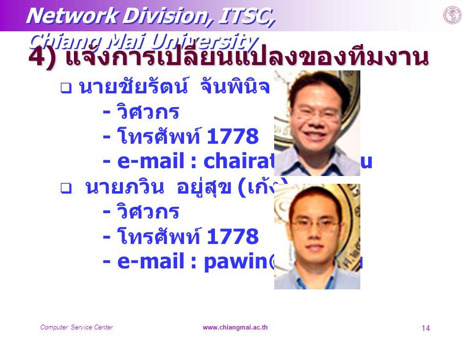 Network Division, ITSC, Chiang Mai University Computer Service Centerwww.chiangmai.ac.th 14 4) แจ้งการเปลี่ยนแปลงของทีมงาน  นายชัยรัตน์ จันพินิจ ( เต