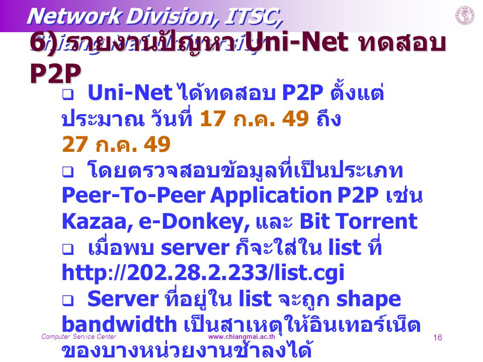 Network Division, ITSC, Chiang Mai University Computer Service Centerwww.chiangmai.ac.th 16 6) รายงานปัญหา Uni-Net ทดสอบ P2P  Uni-Net ได้ทดสอบ P2P ตั