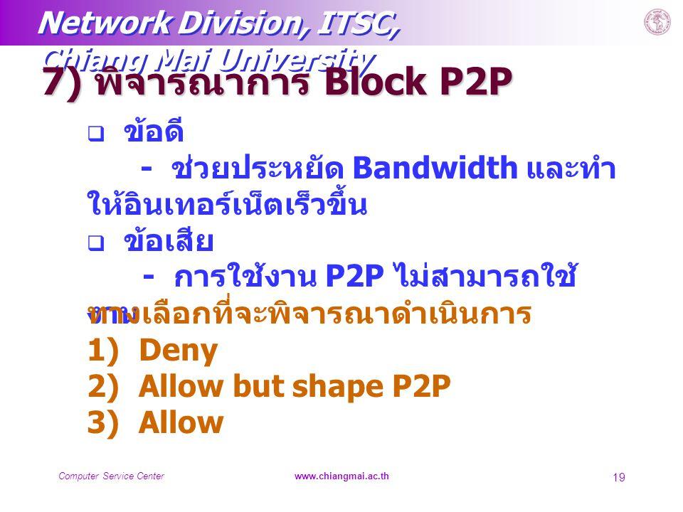 Network Division, ITSC, Chiang Mai University Computer Service Centerwww.chiangmai.ac.th 19 7) พิจารณาการ Block P2P  ข้อดี - ช่วยประหยัด Bandwidth แล