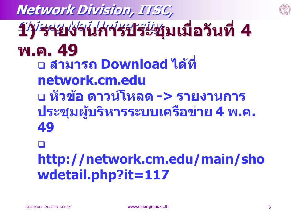 Network Division, ITSC, Chiang Mai University Computer Service Centerwww.chiangmai.ac.th 24 13) เรื่องอื่นๆ  ประเมินการสัมมนาในวันนี้  ประเมินการใช้งานอินเทอร์เน็ตและ CMU- Net  ประเมินการใช้งาน Jumbo-Net  ประเมินการใช้งานเครื่องคอมพิวเตอร์แม่ ข่าย  ประเมินการให้บริการของฝ่ายระบบ เครือข่ายคอมพิวเตอร์  ฯลฯ