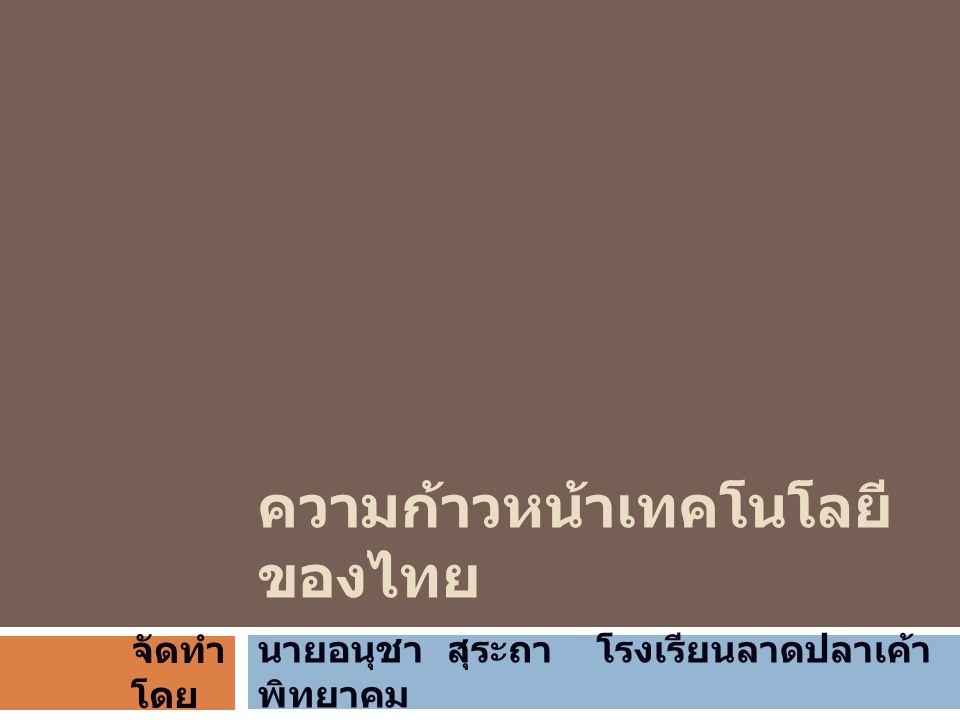 ความก้าวหน้าเทคโนโลยี ของไทย นายอนุชา สุระถา โรงเรียนลาดปลาเค้า พิทยาคม จัดทำ โดย