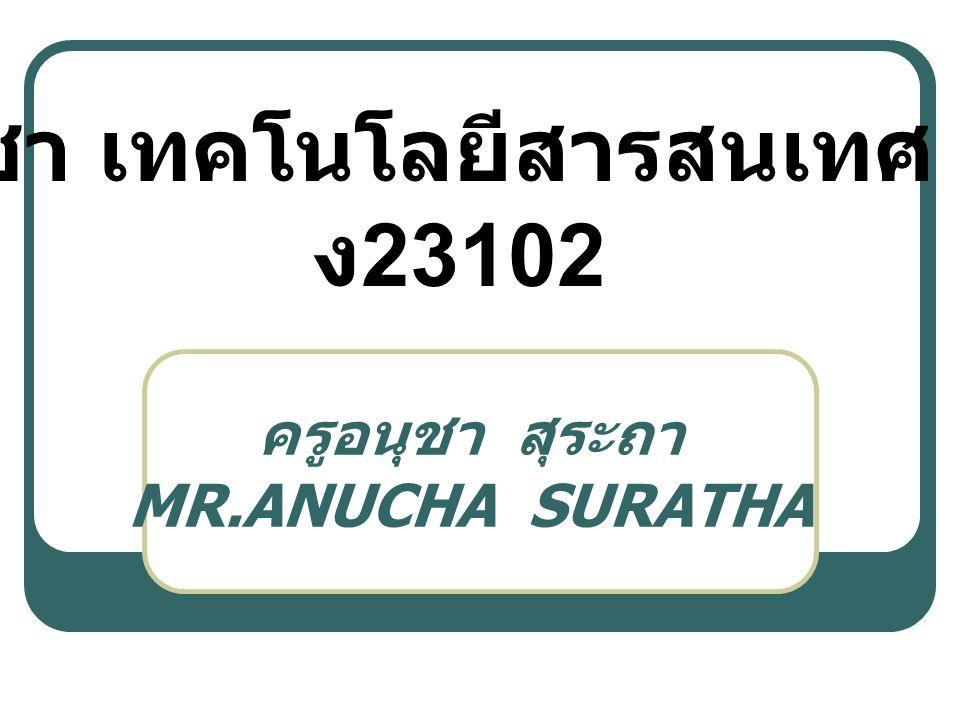 ครูอนุชา สุระถา MR.ANUCHA SURATHA วิชา เทคโนโลยีสารสนเทศ 3 ง 23102