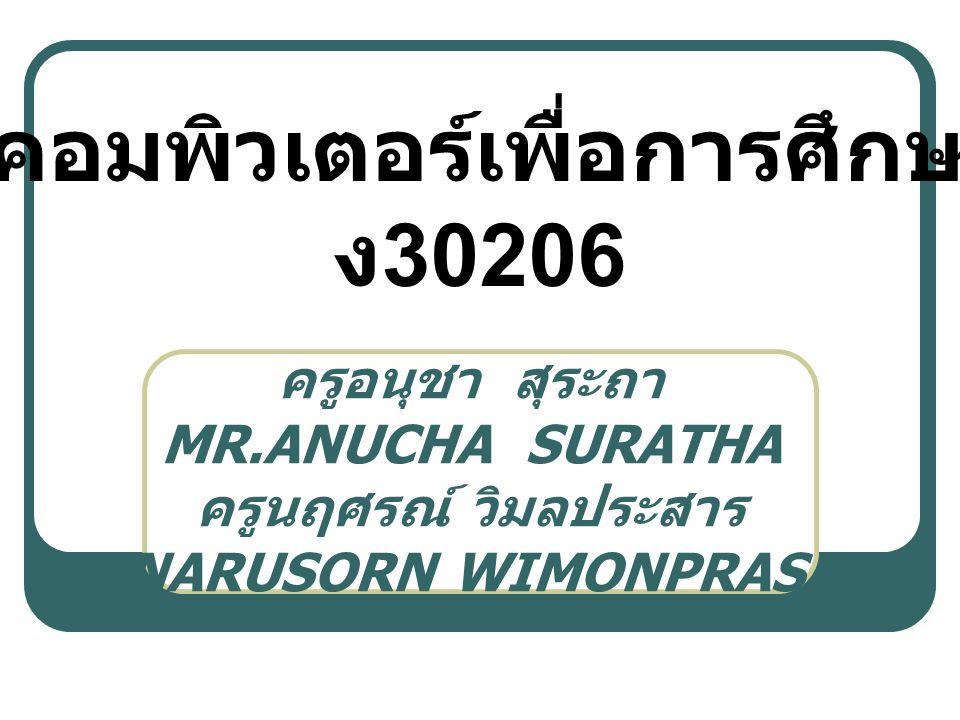 ครูอนุชา สุระถา MR.ANUCHA SURATHA ครูนฤศรณ์ วิมลประสาร MR.NARUSORN WIMONPRASARN วิชาคอมพิวเตอร์เพื่อการศึกษาต่อ ง 30206