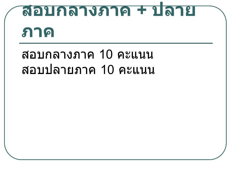 สอบกลางภาค + ปลาย ภาค สอบกลางภาค 10 คะแนน สอบปลายภาค 10 คะแนน