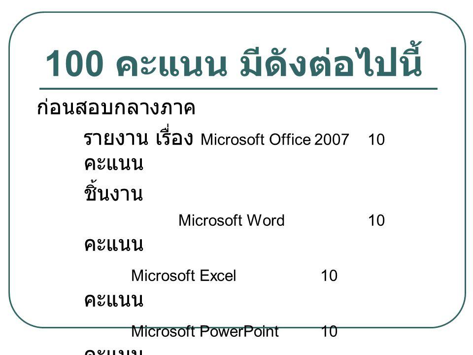 100 คะแนน มีดังต่อไปนี้ ก่อนสอบกลางภาค รายงาน เรื่อง Microsoft Office 200710 คะแนน ชิ้นงาน Microsoft Word10 คะแนน Microsoft Excel10 คะแนน Microsoft Po