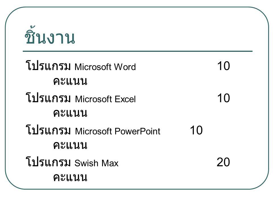 ชิ้นงาน โปรแกรม Microsoft Word 10 คะแนน โปรแกรม Microsoft Excel 10 คะแนน โปรแกรม Microsoft PowerPoint 10 คะแนน โปรแกรม Swish Max 20 คะแนน