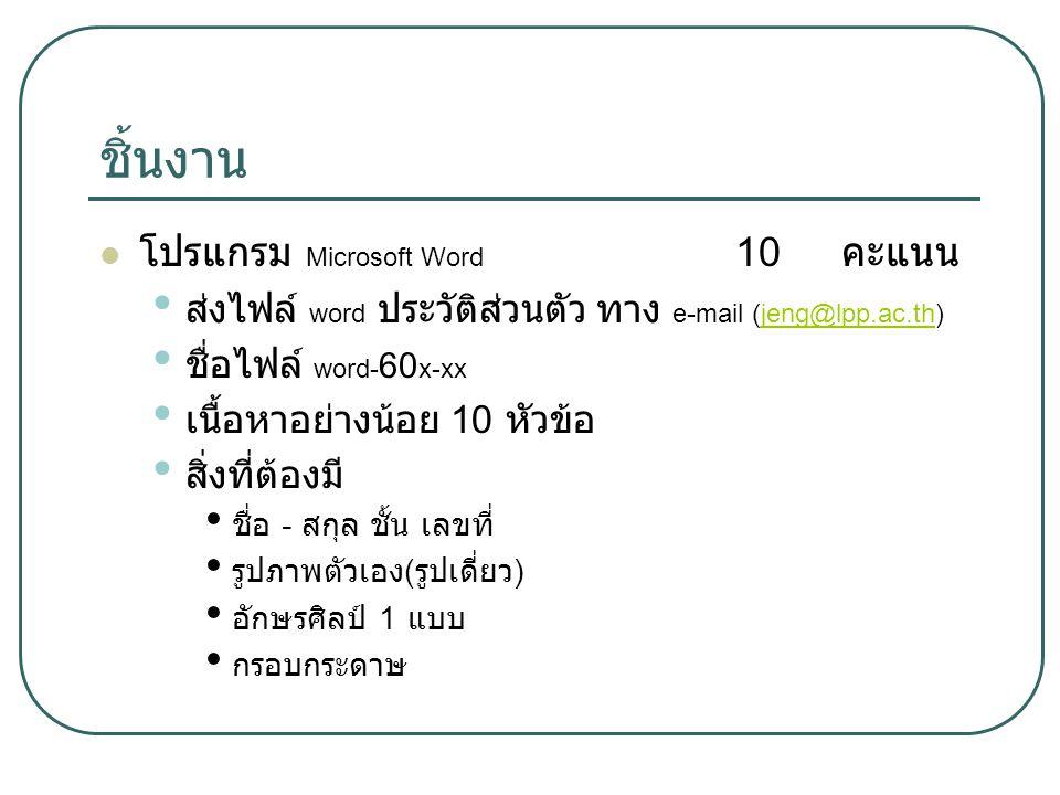 ชิ้นงาน โปรแกรม Microsoft Word 10 คะแนน ส่งไฟล์ word ประวัติส่วนตัว ทาง e-mail (jeng@lpp.ac.th)jeng@lpp.ac.th ชื่อไฟล์ word- 60 x-xx เนื้อหาอย่างน้อย