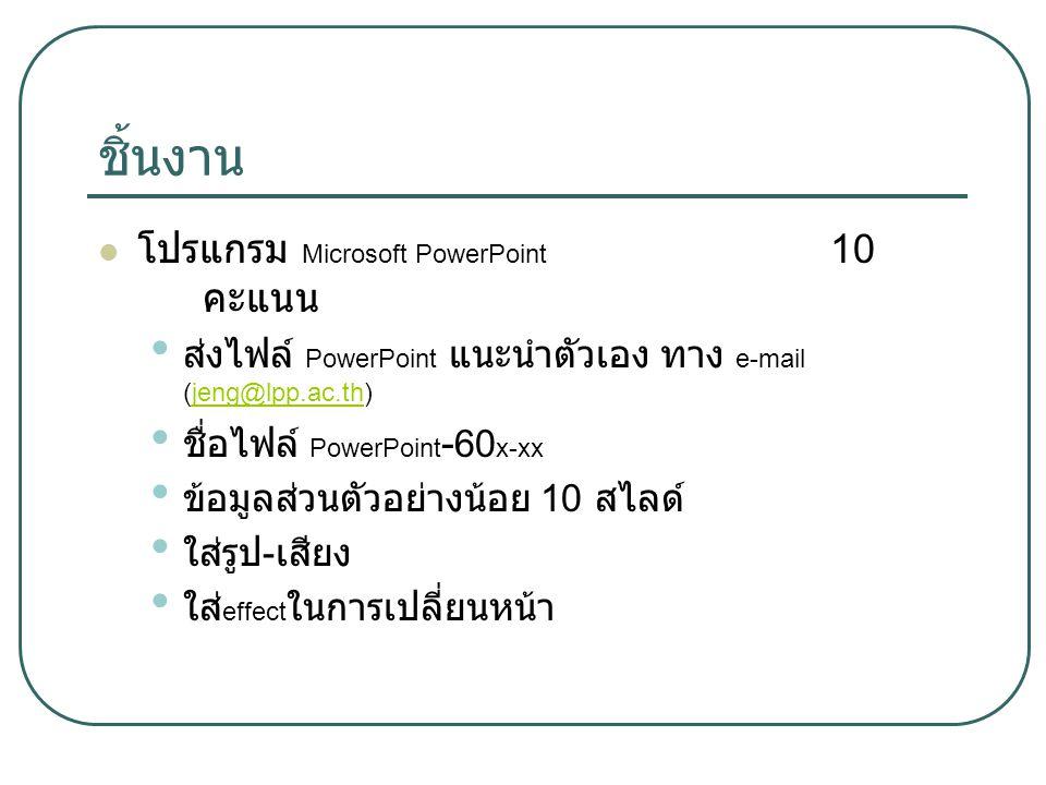 ชิ้นงาน โปรแกรม Microsoft PowerPoint 10 คะแนน ส่งไฟล์ PowerPoint แนะนำตัวเอง ทาง e-mail (jeng@lpp.ac.th)jeng@lpp.ac.th ชื่อไฟล์ PowerPoint - 60 x-xx ข