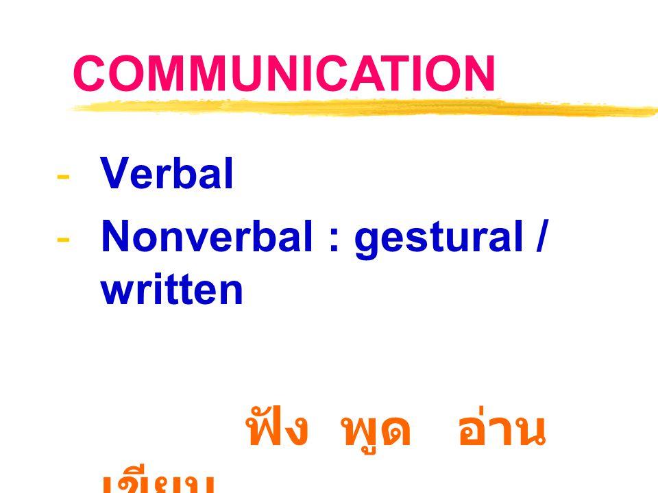 -Verbal -Nonverbal : gestural / written ฟัง พูด อ่าน เขียน COMMUNICATION