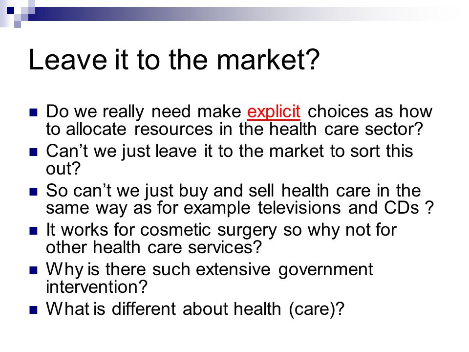 Leave it to the market? Do we really need make explicit choices as how to allocate resources in the health care sector? Can't we just leave it to the