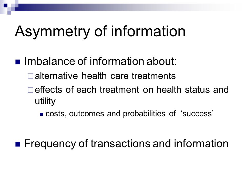 Asymmetry of information Imbalance of information about:  alternative health care treatments  effects of each treatment on health status and utility