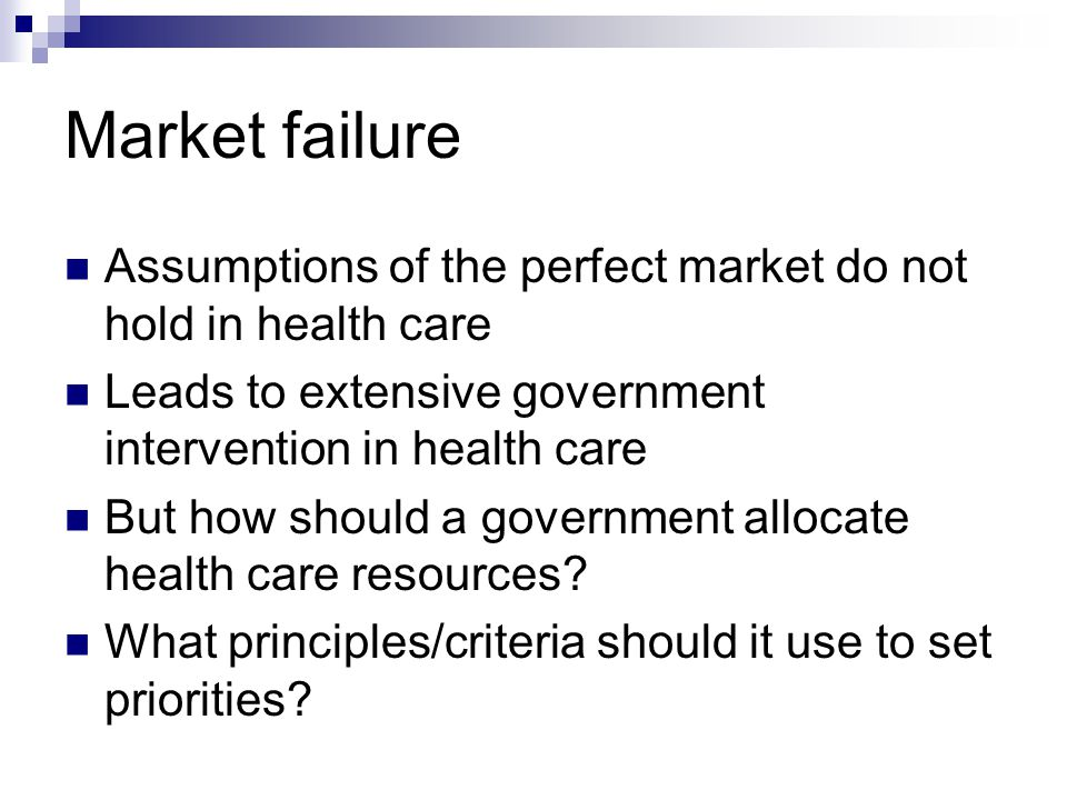 Market failure Assumptions of the perfect market do not hold in health care Leads to extensive government intervention in health care But how should a