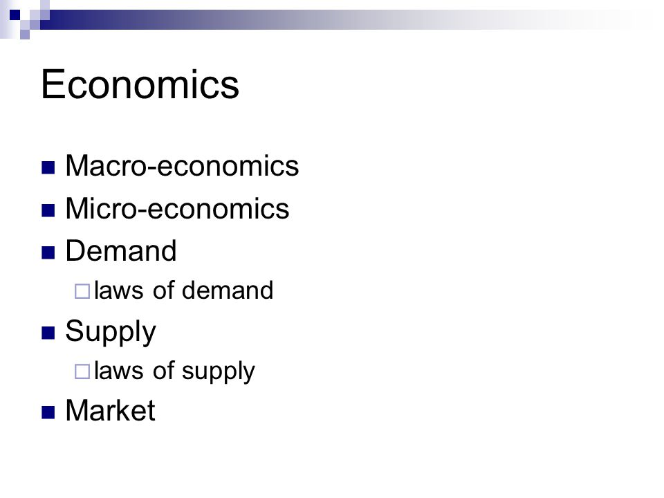 Economics Macro-economics Micro-economics Demand  laws of demand Supply  laws of supply Market