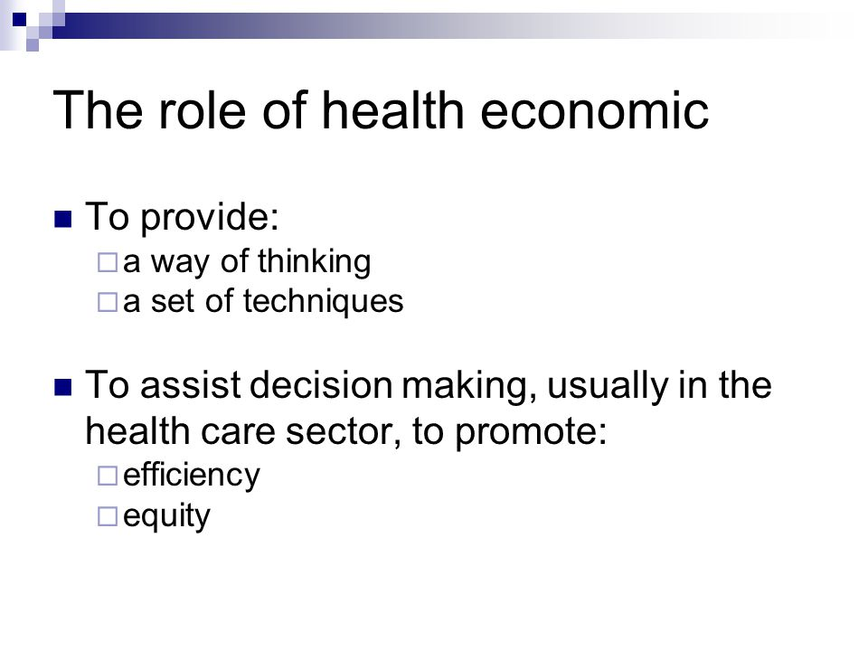 The role of health economic To provide:  a way of thinking  a set of techniques To assist decision making, usually in the health care sector, to pro