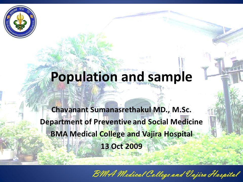 BMA Medical College and Vajira Hospital จุดมุ่งหมายสำคัญของ การศึกษา นำผลที่ศึกษาไปใช้กับ ประชากรเป้าหมาย ต้องมีกรอบของ ประชากรที่ถูกต้อง เพื่อได้ประชากรที่ ศึกษาที่เป็นตัวแทนที่ดี ต้องมีขนาดตัวอย่างที่ เหมาะสม