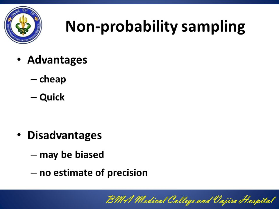 BMA Medical College and Vajira Hospital Non-probability sampling Advantages – cheap – Quick Disadvantages – may be biased – no estimate of precision