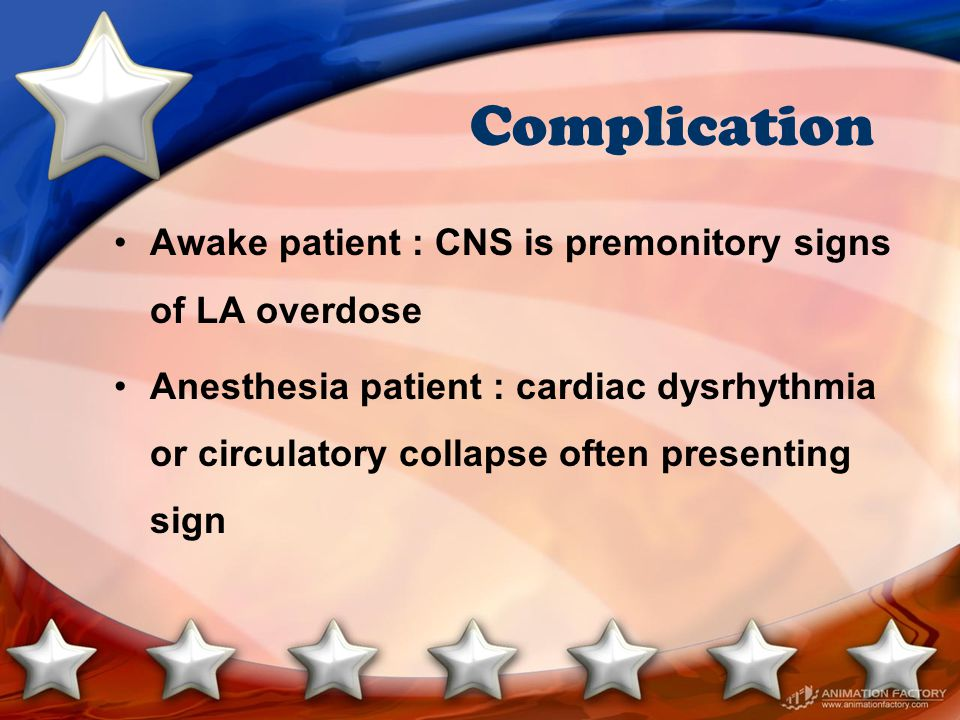 Complication Awake patient : CNS is premonitory signs of LA overdose Anesthesia patient : cardiac dysrhythmia or circulatory collapse often presenting sign