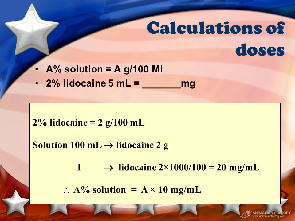 Calculations of doses A% solution = A g/100 Ml 2% lidocaine 5 mL = _______mg 2% lidocaine = 2 g/100 mL Solution 100 mL  lidocaine 2 g 1  lidocaine 2×1000/100 = 20 mg/mL  A% solution = A × 10 mg/mL