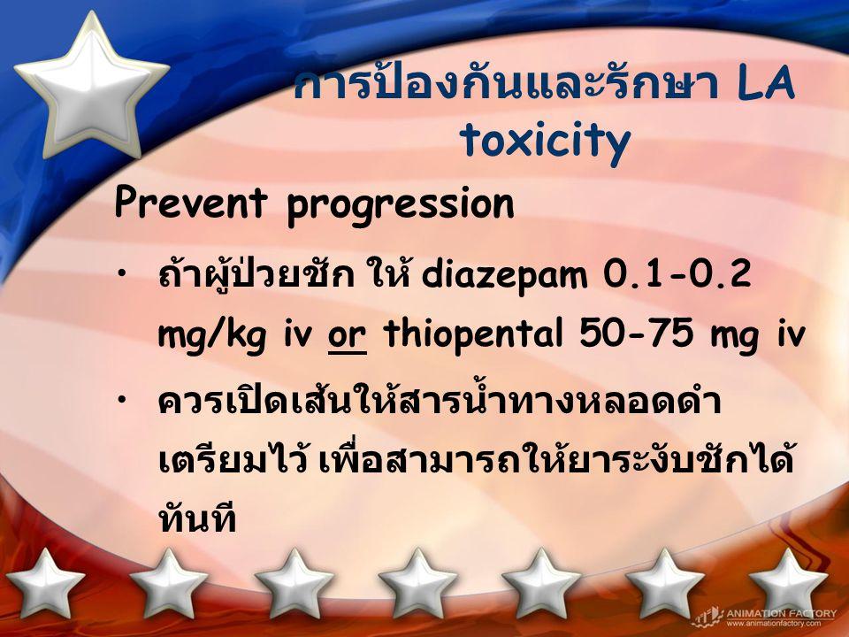 การป้องกันและรักษา LA toxicity Prevent progression ถ้าผู้ป่วยชัก ให้ diazepam 0.1-0.2 mg/kg iv or thiopental 50-75 mg iv ควรเปิดเส้นให้สารน้ำทางหลอดดำ