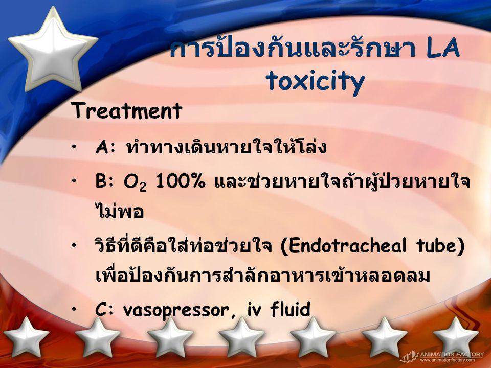 การป้องกันและรักษา LA toxicity Treatment A: ทำทางเดินหายใจให้โล่ง B: O 2 100% และช่วยหายใจถ้าผู้ป่วยหายใจ ไม่พอ วิธีที่ดีคือใส่ท่อช่วยใจ (Endotracheal