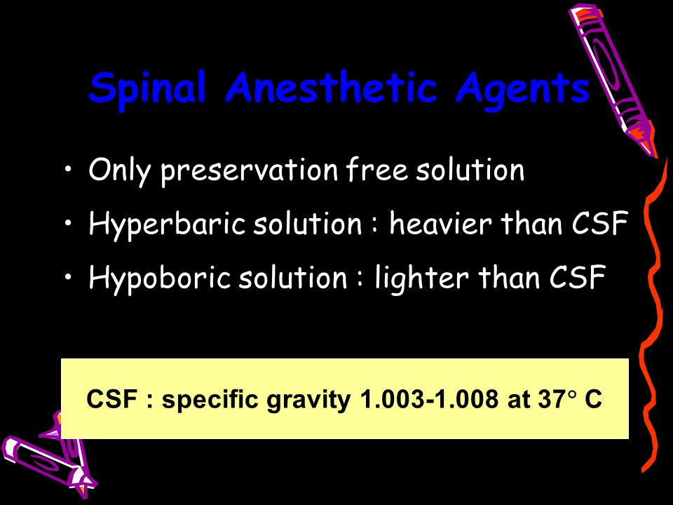 Spinal Anesthetic Agents Only preservation free solution Hyperbaric solution : heavier than CSF Hypoboric solution : lighter than CSF CSF : specific g