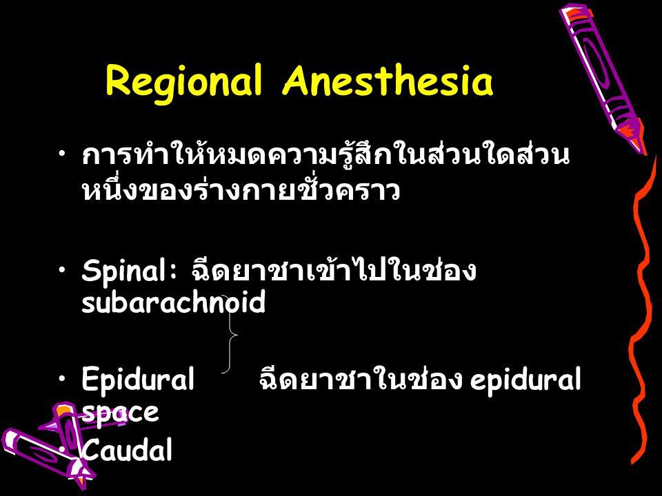Regional Anesthesia การทำให้หมดความรู้สึกในส่วนใดส่วน หนึ่งของร่างกายชั่วคราว Spinal: ฉีดยาชาเข้าไปในช่อง subarachnoid Epidural ฉีดยาชาในช่อง epidural