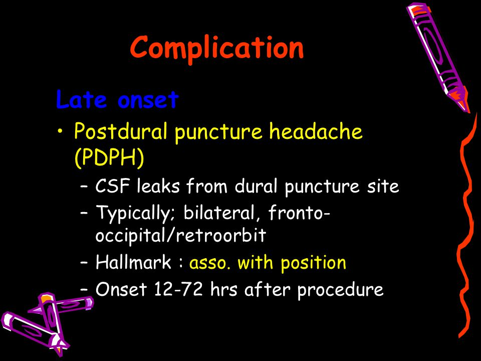 Complication Late onset Postdural puncture headache (PDPH) –CSF leaks from dural puncture site –Typically; bilateral, fronto- occipital/retroorbit –Ha