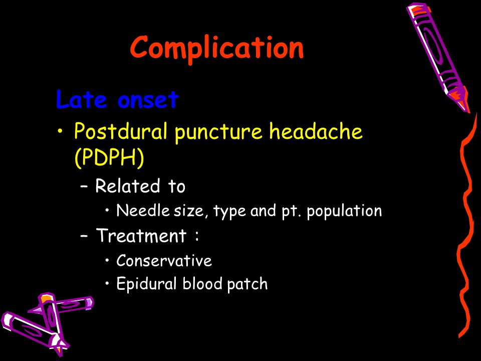 Complication Late onset Postdural puncture headache (PDPH) –Related to Needle size, type and pt. population –Treatment : Conservative Epidural blood p