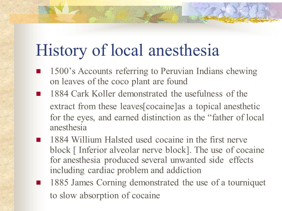 History of local anesthesia 1500's Accounts referring to Peruvian Indians chewing on leaves of the coco plant are found 1884 Cark Koller demonstrated