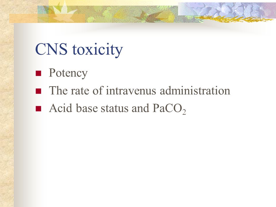 CNS toxicity Potency The rate of intravenus administration Acid base status and PaCO 2