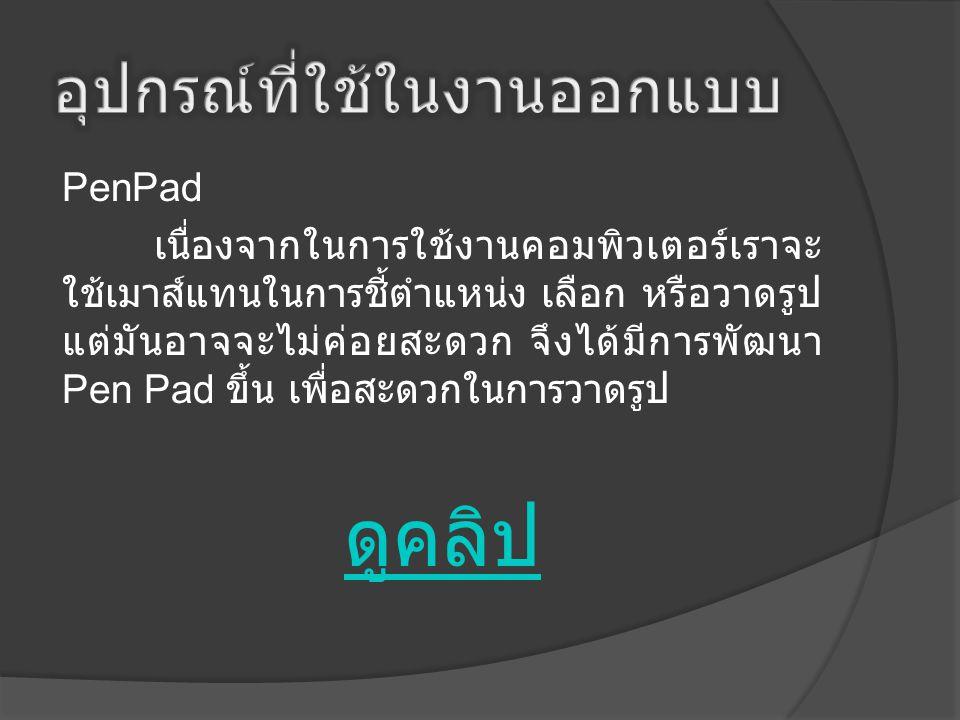 PenPad เนื่องจากในการใช้งานคอมพิวเตอร์เราจะ ใช้เมาส์แทนในการชี้ตำแหน่ง เลือก หรือวาดรูป แต่มันอาจจะไม่ค่อยสะดวก จึงได้มีการพัฒนา Pen Pad ขึ้น เพื่อสะด