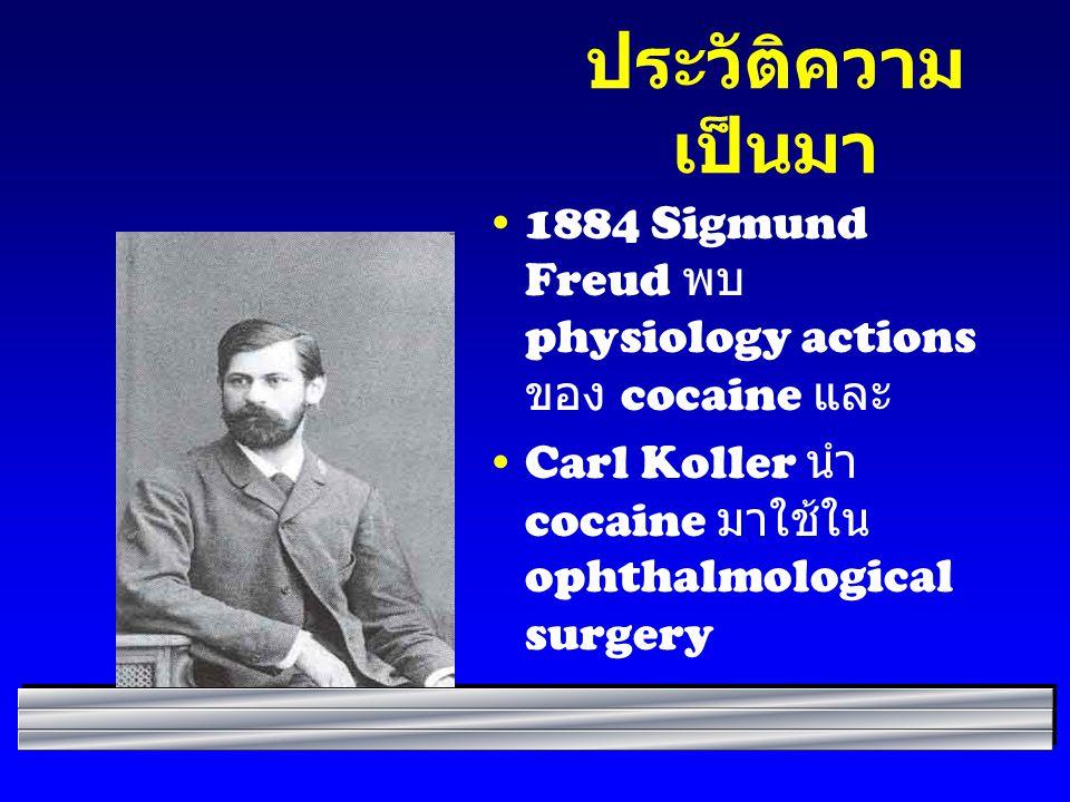 ประวัติความ เป็นมา 1884 Sigmund Freud พบ physiology actions ของ cocaine และ Carl Koller นำ cocaine มาใช้ใน ophthalmological surgery