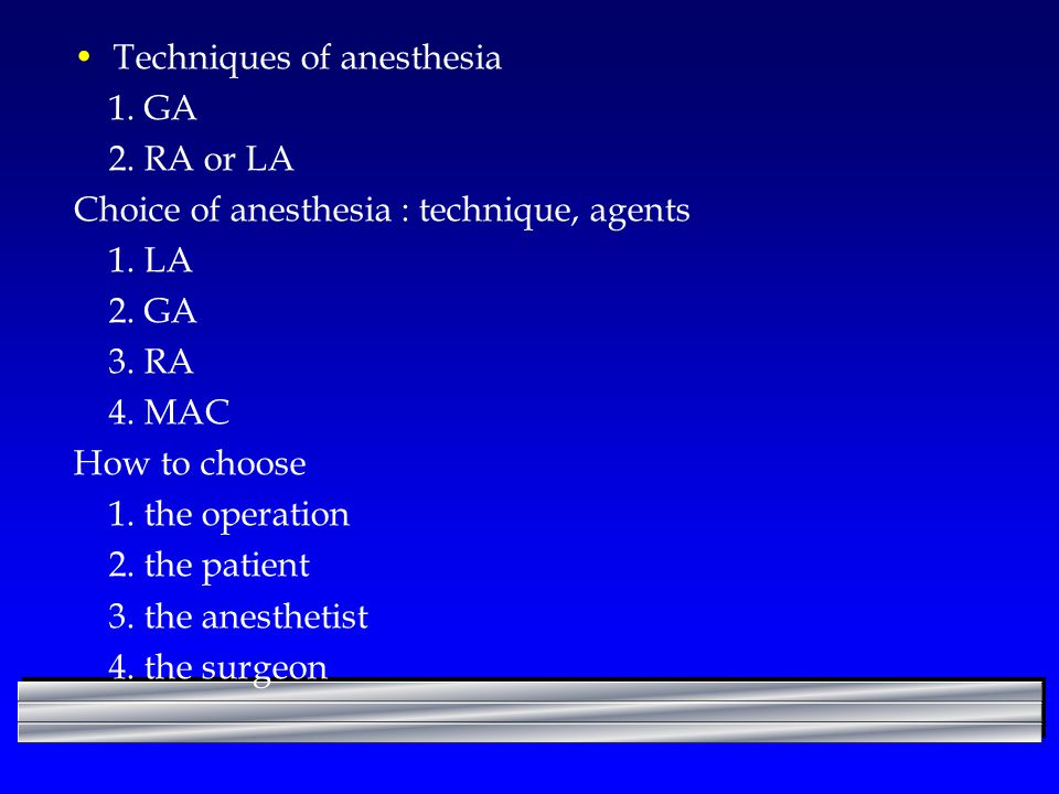 Techniques of anesthesia 1.GA 2. RA or LA Choice of anesthesia : technique, agents 1.