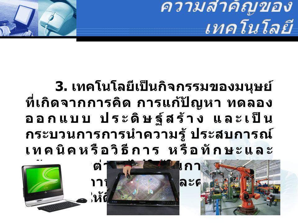 3. เทคโนโลยีเป็นกิจกรรมของมนุษย์ ที่เกิดจากการคิด การแก้ปัญหา ทดลอง ออกแบบ ประดิษฐ์สร้าง และเป็น กระบวนการการนำความรู้ ประสบการณ์ เทคนิคหรือวิธีการ หร