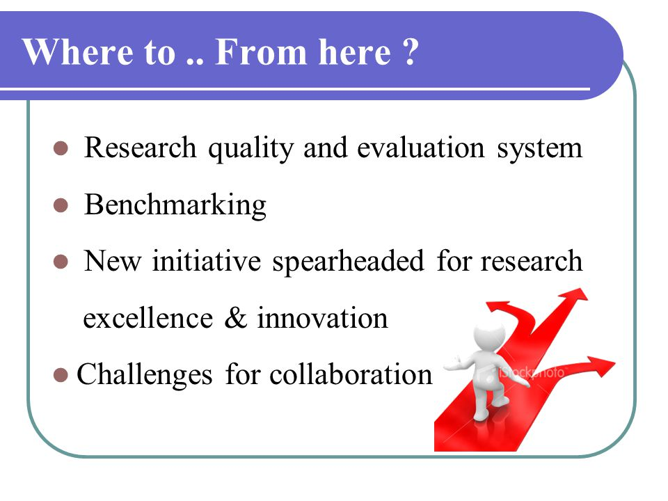 Where to.. From here ? Research quality and evaluation system Benchmarking New initiative spearheaded for research excellence & innovation Challenges