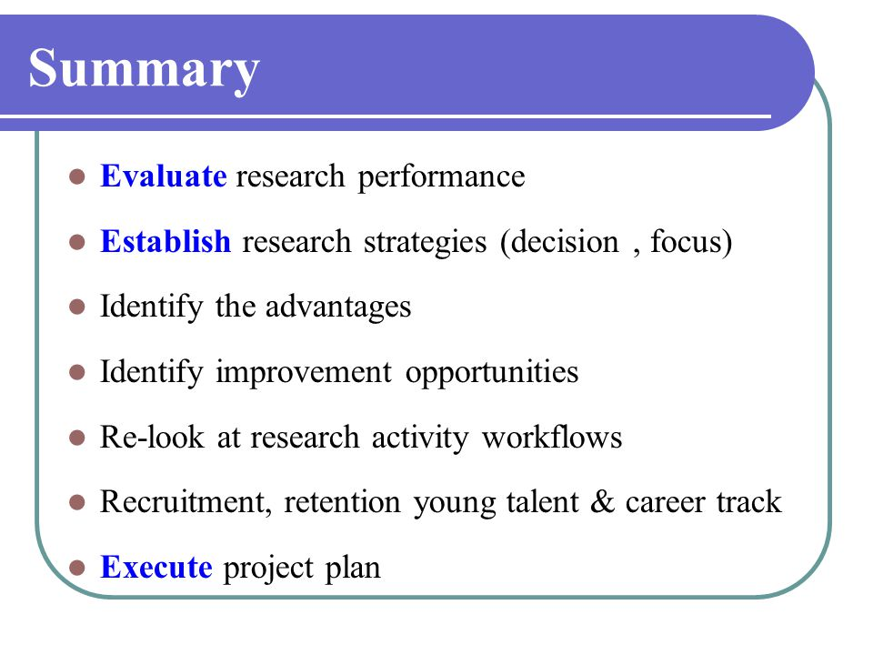 Summary Evaluate research performance Establish research strategies (decision, focus) Identify the advantages Identify improvement opportunities Re-look at research activity workflows Recruitment, retention young talent & career track Execute project plan