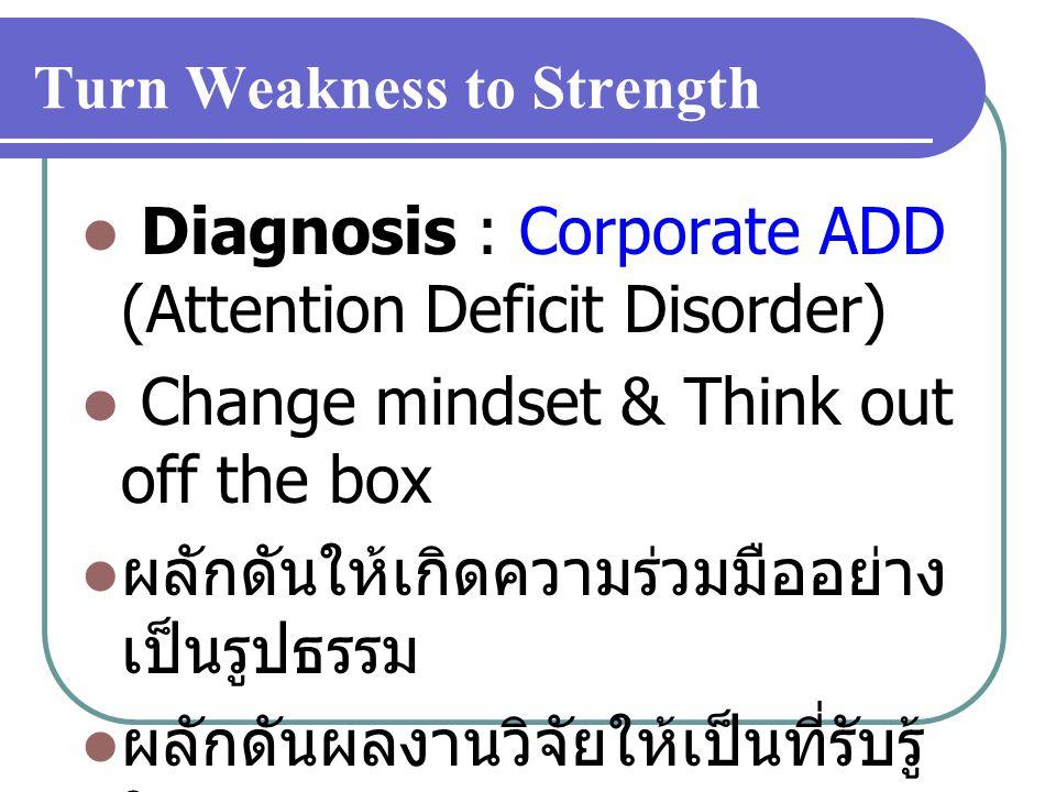 Turn Weakness to Strength Diagnosis : Corporate ADD (Attention Deficit Disorder) Change mindset & Think out off the box ผลักดันให้เกิดความร่วมมืออย่าง เป็นรูปธรรม ผลักดันผลงานวิจัยให้เป็นที่รับรู้ ในวงกว้าง
