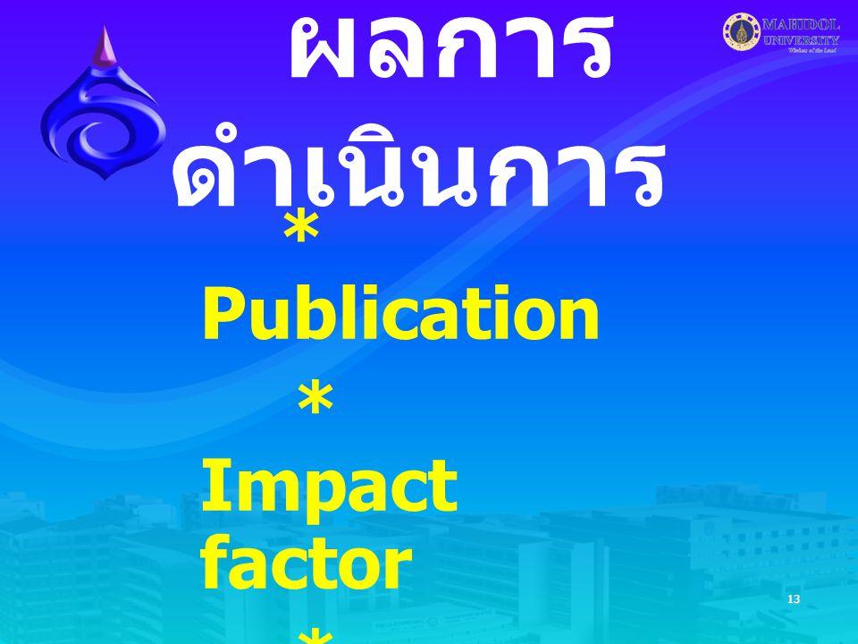 13 ผลการ ดำเนินการ * Publication * Impact factor * Citation * นวัตกรรม