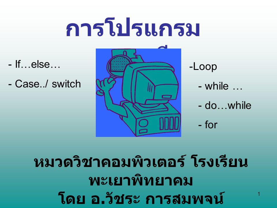 1 การโปรแกรม ภาษาซี หมวดวิชาคอมพิวเตอร์ โรงเรียน พะเยาพิทยาคม โดย อ. วัชระ การสมพจน์ - If…else… - Case../ switch -Loop - while … - do…while - for
