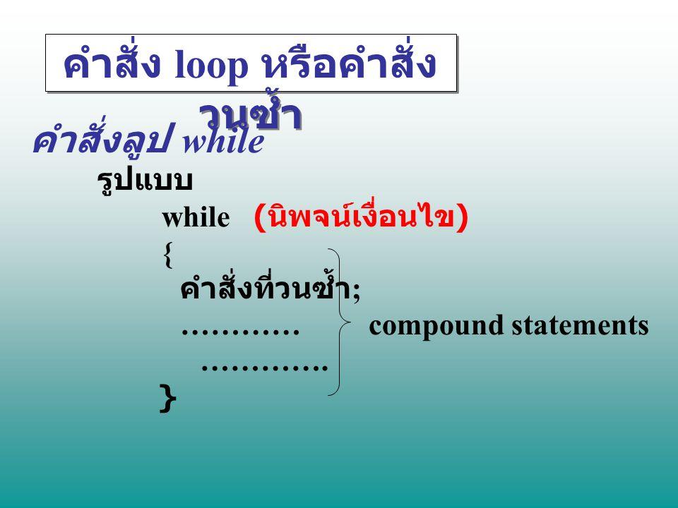 คำสั่ง loop หรือคำสั่ง วนซ้ำ คำสั่งลูป while รูปแบบ while ( นิพจน์เงื่อนไข ) { คำสั่งที่วนซ้ำ ; ………… compound statements …………. }