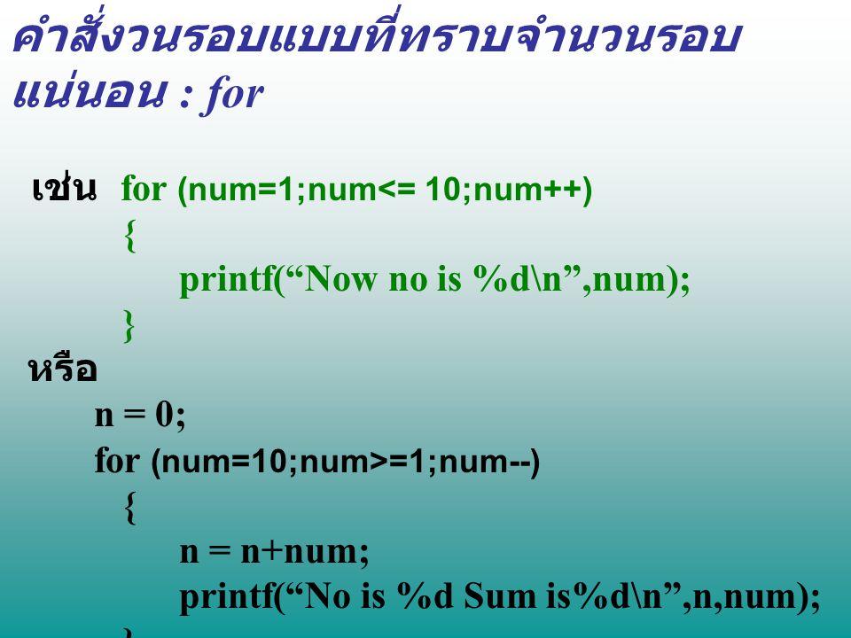 """คำสั่งวนรอบแบบที่ทราบจำนวนรอบ แน่นอน : for เช่น for (num=1;num<= 10;num++) { printf(""""Now no is %d\n"""",num); } หรือ n = 0; for (num=10;num>=1;num--) { n"""