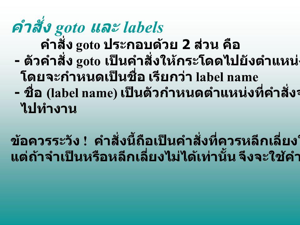 คำสั่ง goto และ labels คำสั่ง goto ประกอบด้วย 2 ส่วน คือ - ตัวคำสั่ง goto เป็นคำสั่งให้กระโดดไปยังตำแหน่งที่กำหนด โดยจะกำหนดเป็นชื่อ เรียกว่า label na