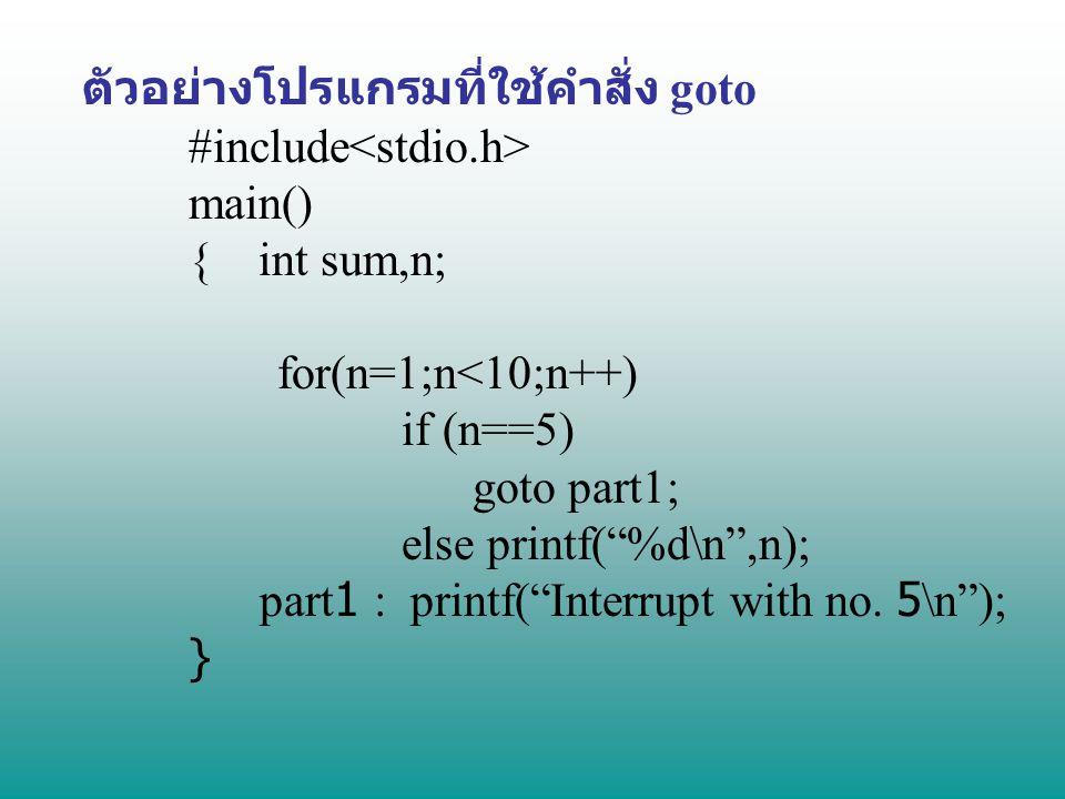 """ตัวอย่างโปรแกรมที่ใช้คำสั่ง goto #include main() { int sum,n; for(n=1;n<10;n++) if (n==5) goto part1; else printf(""""%d\n"""",n); part1 : printf(""""Interrupt"""