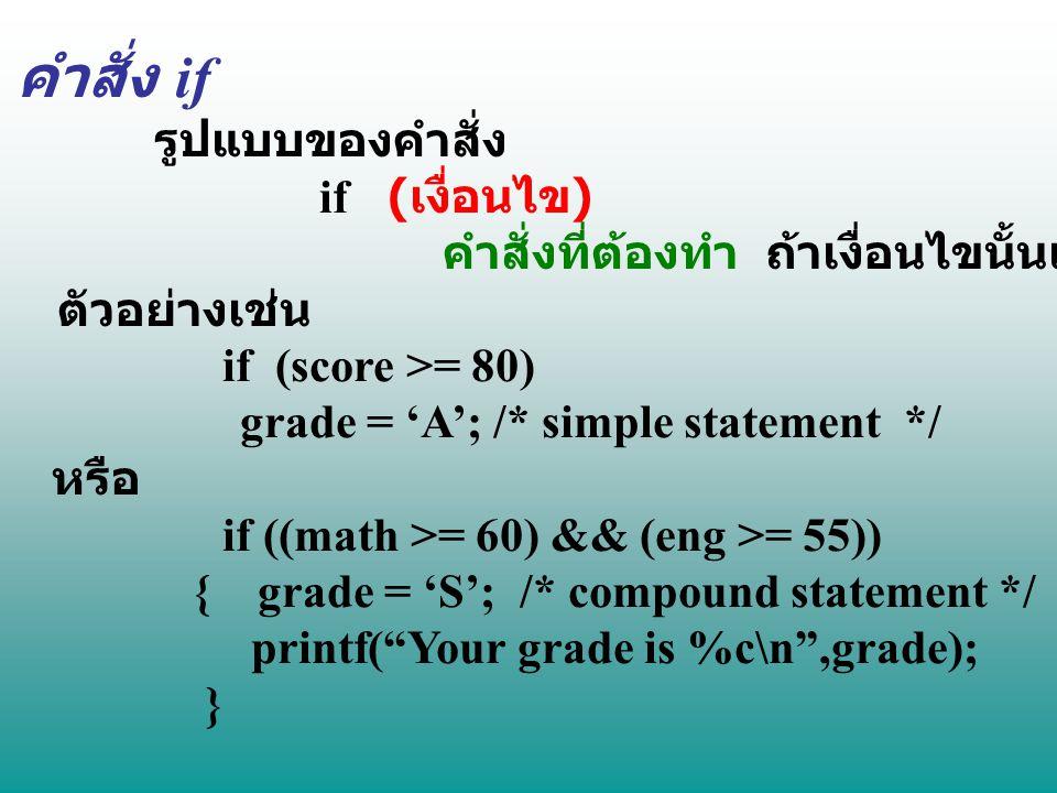 คำสั่ง if รูปแบบของคำสั่ง if ( เงื่อนไข ) คำสั่งที่ต้องทำ ถ้าเงื่อนไขนั้นเป็นจริง ; ตัวอย่างเช่น if (score >= 80) grade = 'A'; /* simple statement */