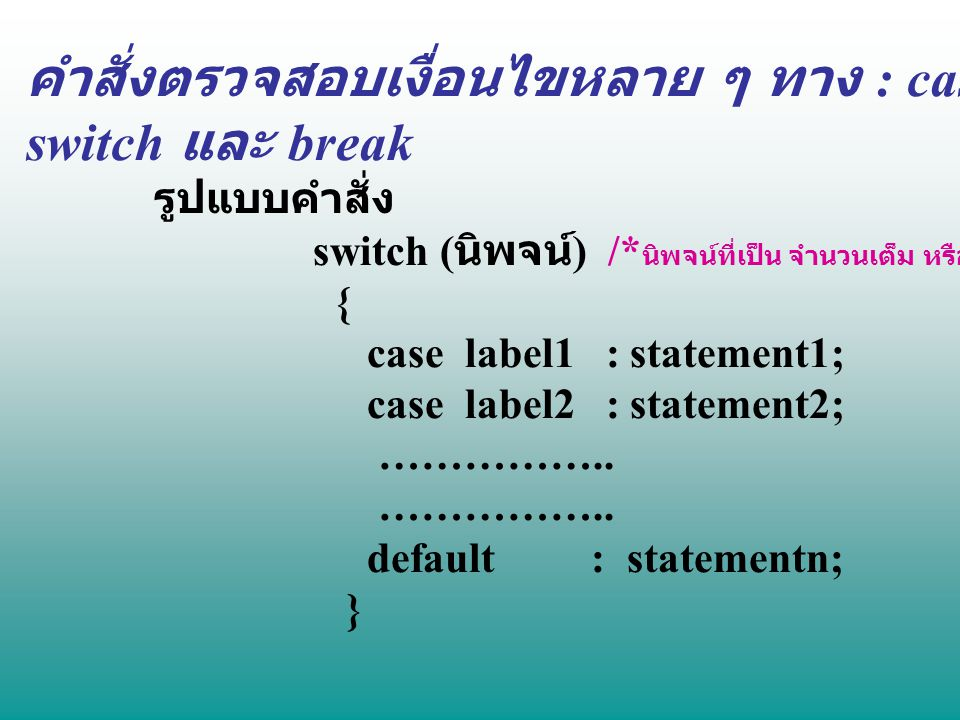 คำสั่งตรวจสอบเงื่อนไขหลาย ๆ ทาง : case switch และ break รูปแบบคำสั่ง switch ( นิพจน์ ) /* นิพจน์ที่เป็น จำนวนเต็ม หรือ ตัวอักขระ */ { case label1 : st